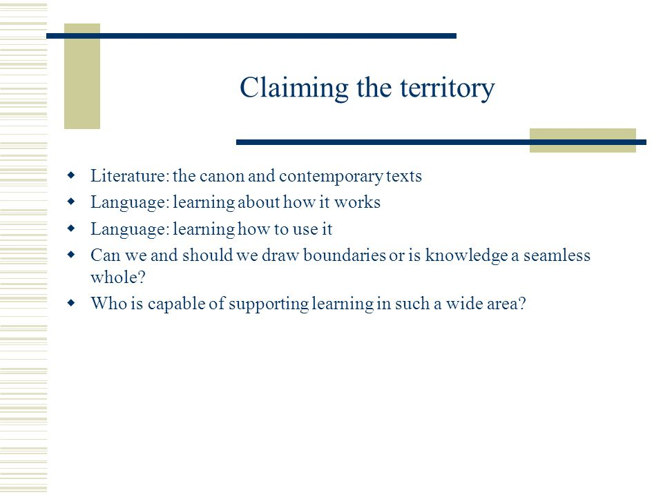 Claiming the territory Literature: the canon and contemporary texts Language: learning about how it works Language: learning how to use it Can we and should we draw boundaries or is knowledge a seamless whole.