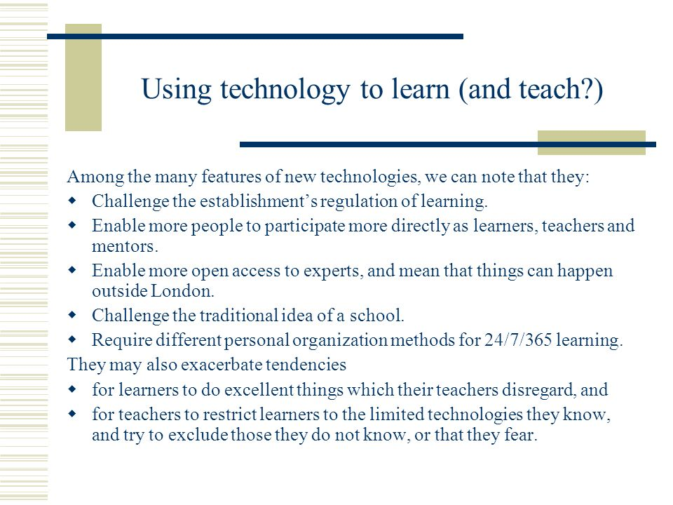 Using technology to learn (and teach?) Among the many features of new technologies, we can note that they: Challenge the establishments regulation of