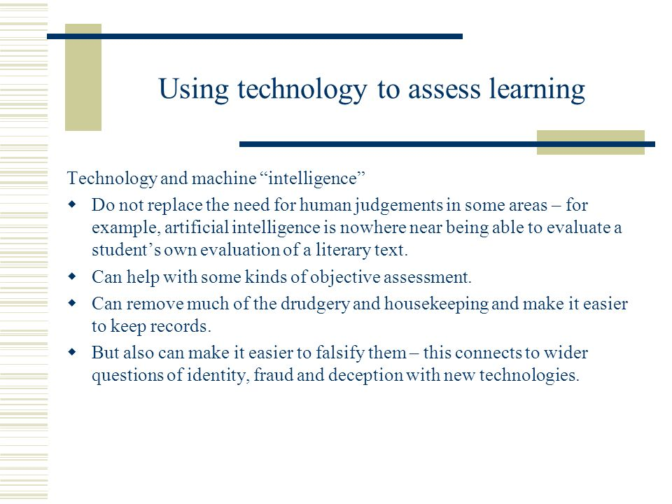 Using technology to assess learning Technology and machine intelligence Do not replace the need for human judgements in some areas – for example, arti