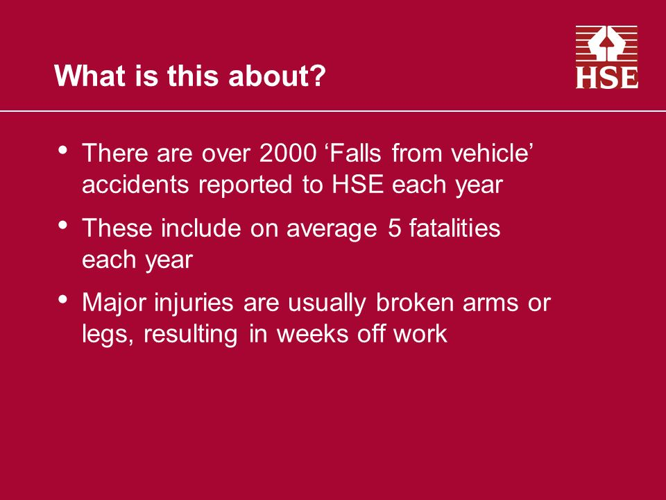 What is this about? There are over 2000 Falls from vehicle accidents reported to HSE each year These include on average 5 fatalities each year Major i