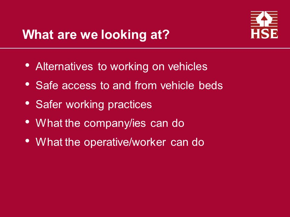 What are we looking at? Alternatives to working on vehicles Safe access to and from vehicle beds Safer working practices What the company/ies can do W