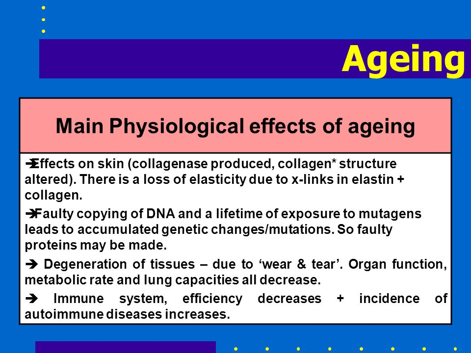 Ageing Main Physiological effects of ageing èEffects on skin (collagenase produced, collagen* structure altered). There is a loss of elasticity due to
