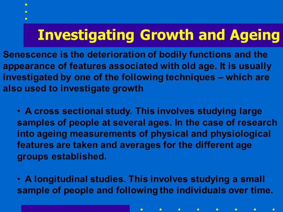 Investigating Growth and Ageing Senescence is the deterioration of bodily functions and the appearance of features associated with old age. It is usua