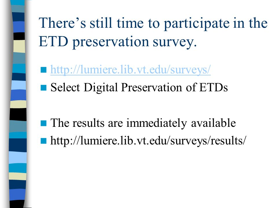 Theres still time to participate in the ETD preservation survey. http://lumiere.lib.vt.edu/surveys/ Select Digital Preservation of ETDs The results ar