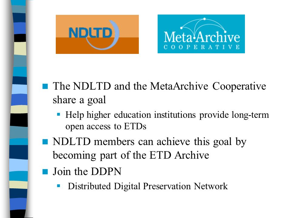 The NDLTD and the MetaArchive Cooperative share a goal Help higher education institutions provide long-term open access to ETDs NDLTD members can achi