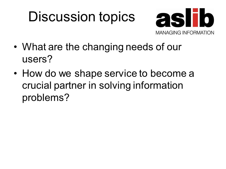 Discussion topics What are the changing needs of our users? How do we shape service to become a crucial partner in solving information problems?