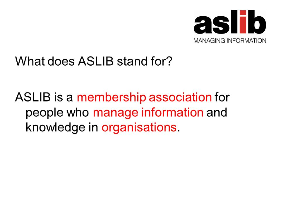 What does ASLIB stand for? ASLIB is a membership association for people who manage information and knowledge in organisations.