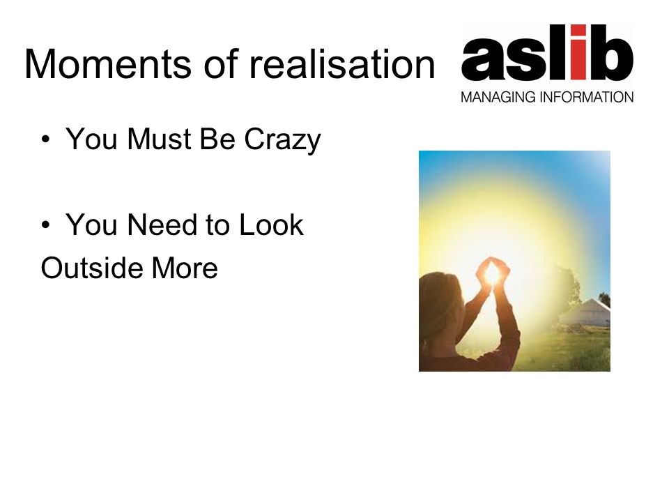 Moments of realisation You Must Be Crazy You Need to Look Outside More