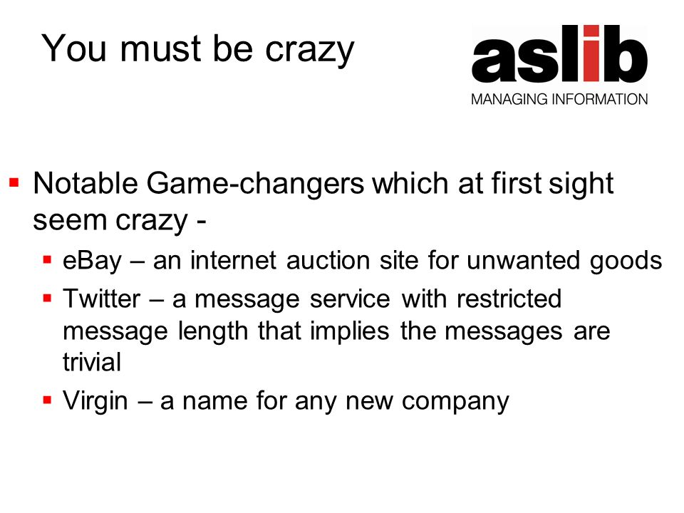 You must be crazy Notable Game-changers which at first sight seem crazy - eBay – an internet auction site for unwanted goods Twitter – a message service with restricted message length that implies the messages are trivial Virgin – a name for any new company