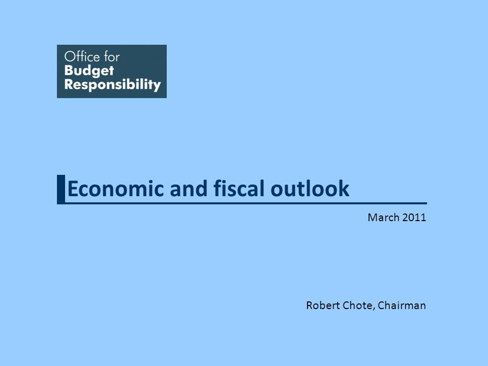 Economic and fiscal outlook March 2011 Robert Chote, Chairman