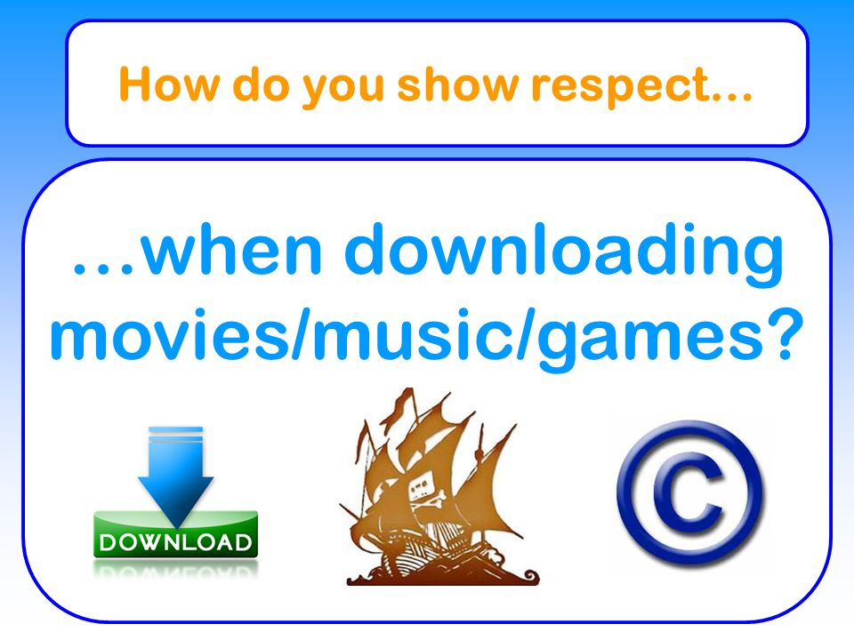 How do you show respect… …when downloading movies/music/games