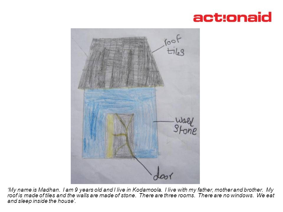 My name is Madhan. I am 9 years old and I live in Kodamoola. I live with my father, mother and brother. My roof is made of tiles and the walls are mad