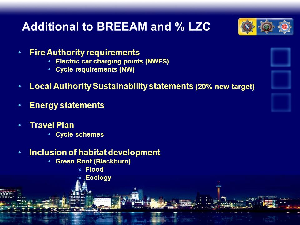 Additional to BREEAM and % LZC Fire Authority requirements Electric car charging points (NWFS) Cycle requirements (NW) Local Authority Sustainability