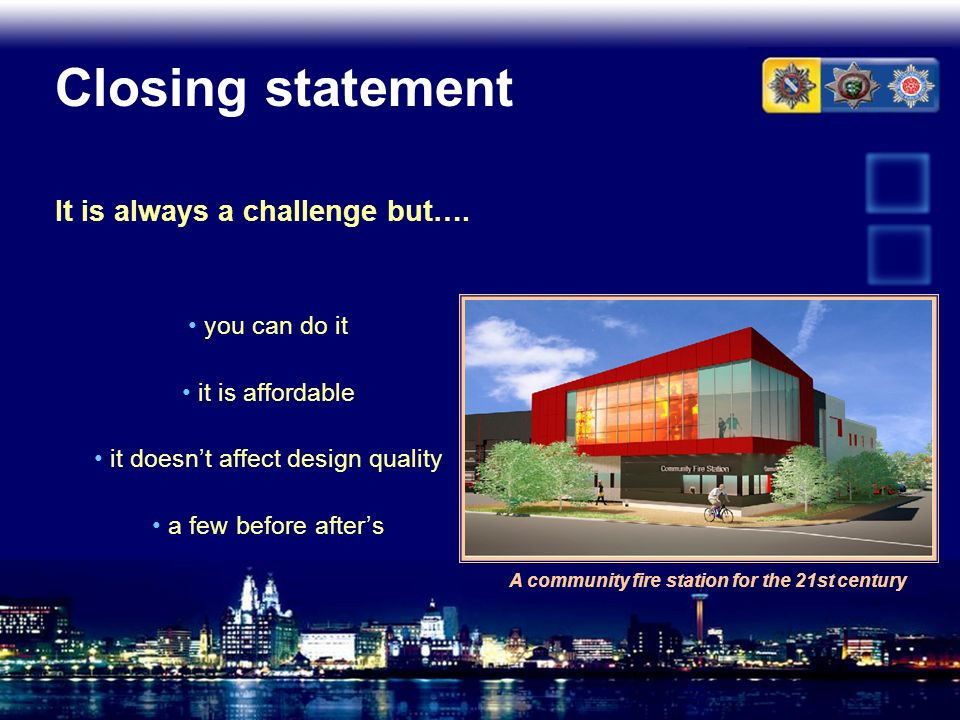 Closing statement It is always a challenge but…. A community fire station for the 21st century you can do it it is affordable it doesnt affect design