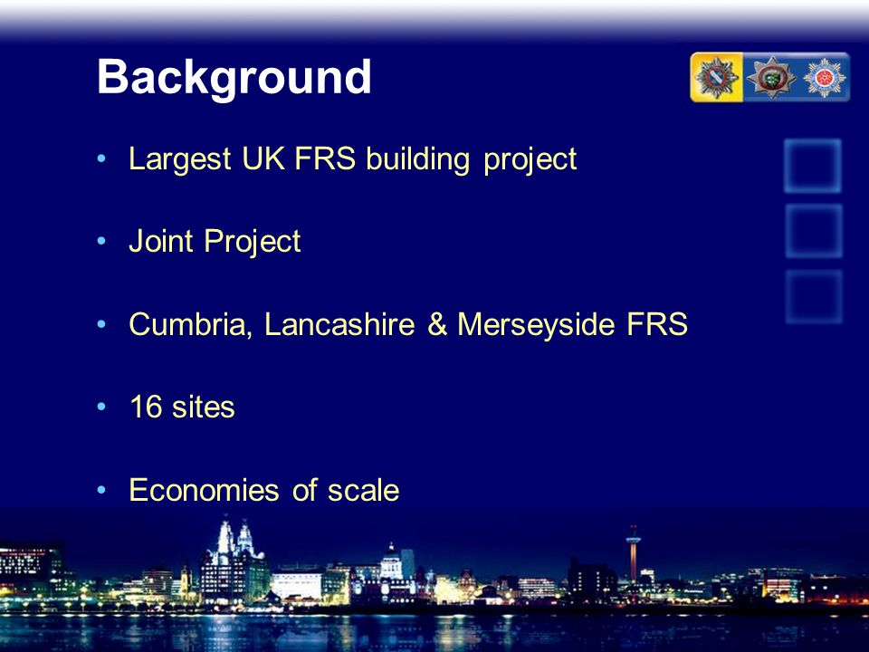 Background Largest UK FRS building project Joint Project Cumbria, Lancashire & Merseyside FRS 16 sites Economies of scale