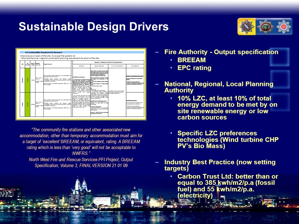 Sustainable Design Drivers –Fire Authority - Output specification BREEAM EPC rating –National, Regional, Local Planning Authority 10% LZC, at least 10
