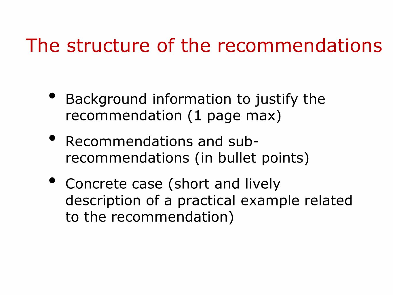 The structure of the recommendations Background information to justify the recommendation (1 page max) Recommendations and sub- recommendations (in bu
