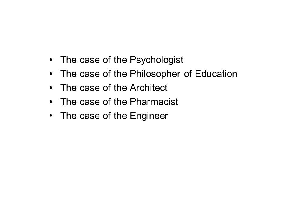 The case of the Psychologist The case of the Philosopher of Education The case of the Architect The case of the Pharmacist The case of the Engineer