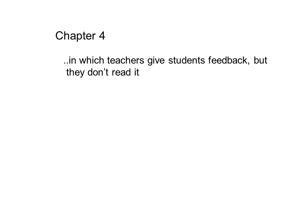 Chapter 4..in which teachers give students feedback, but they dont read it