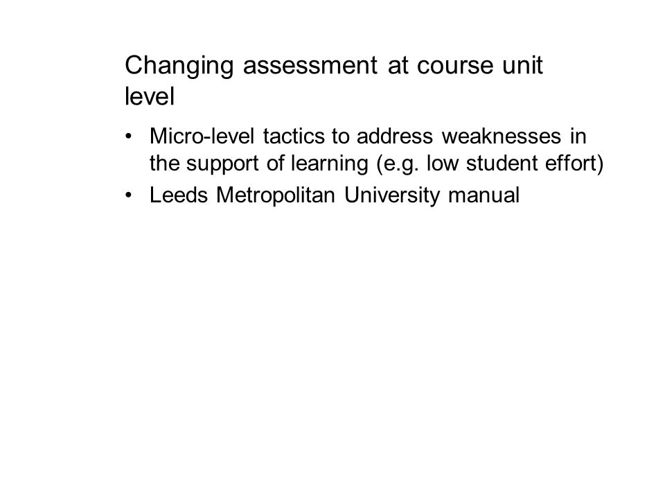 Changing assessment at course unit level Micro-level tactics to address weaknesses in the support of learning (e.g. low student effort) Leeds Metropol