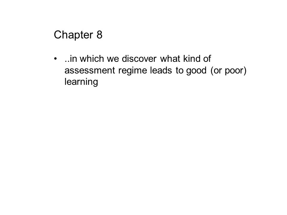 Chapter 8..in which we discover what kind of assessment regime leads to good (or poor) learning