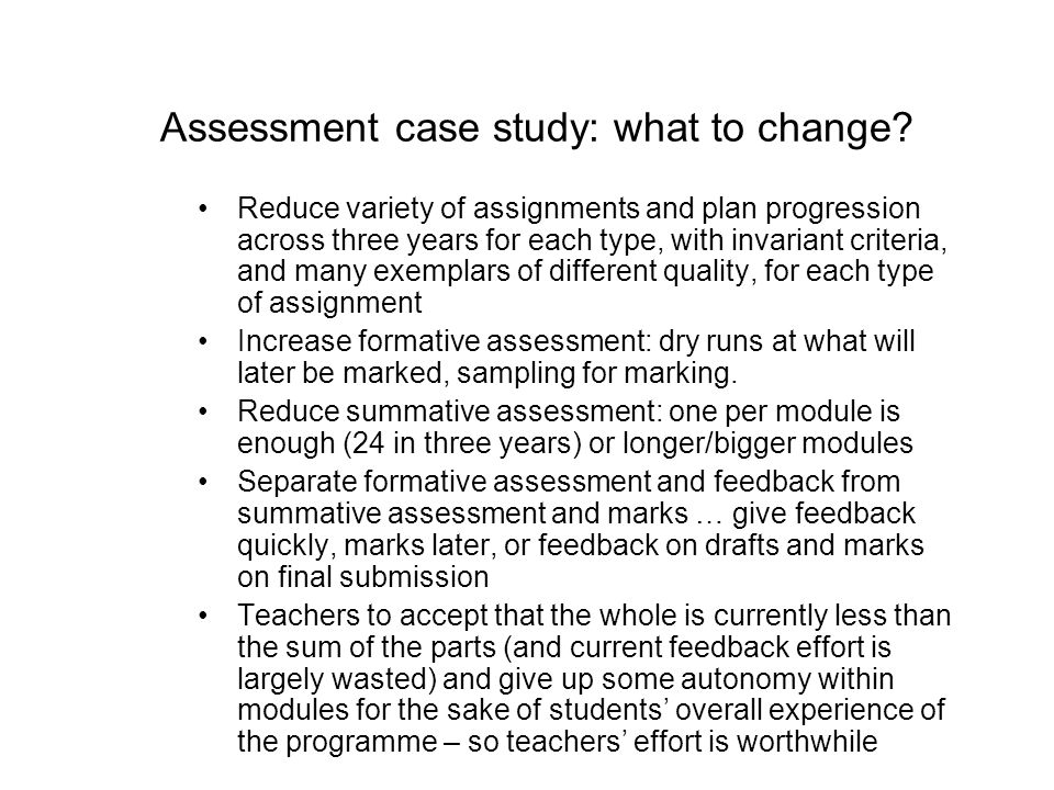 Assessment case study: what to change? Reduce variety of assignments and plan progression across three years for each type, with invariant criteria, a