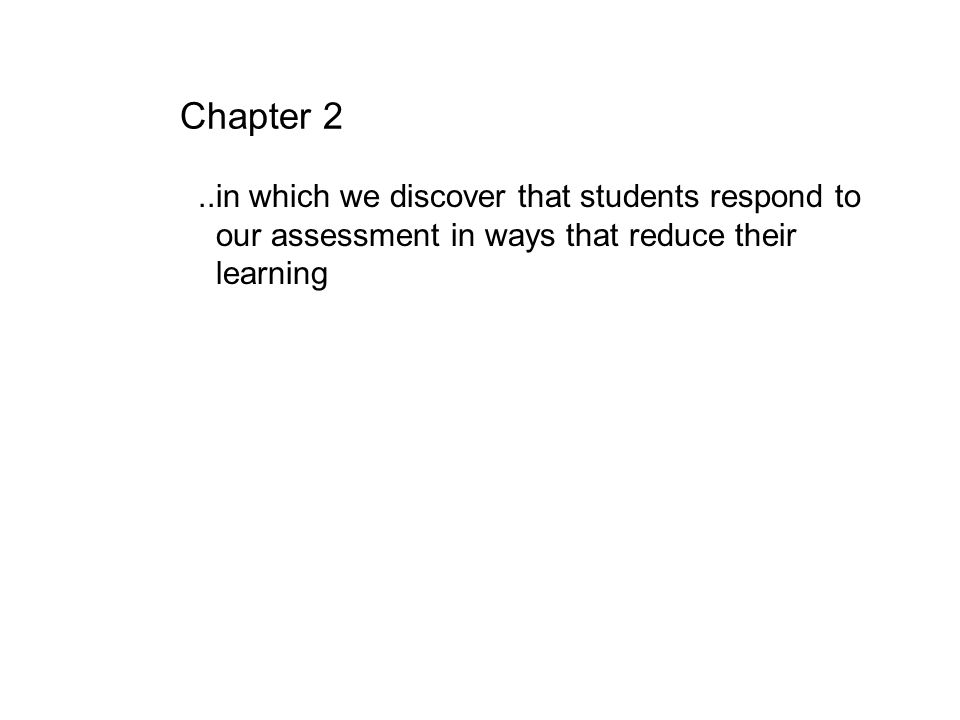 Chapter 2..in which we discover that students respond to our assessment in ways that reduce their learning