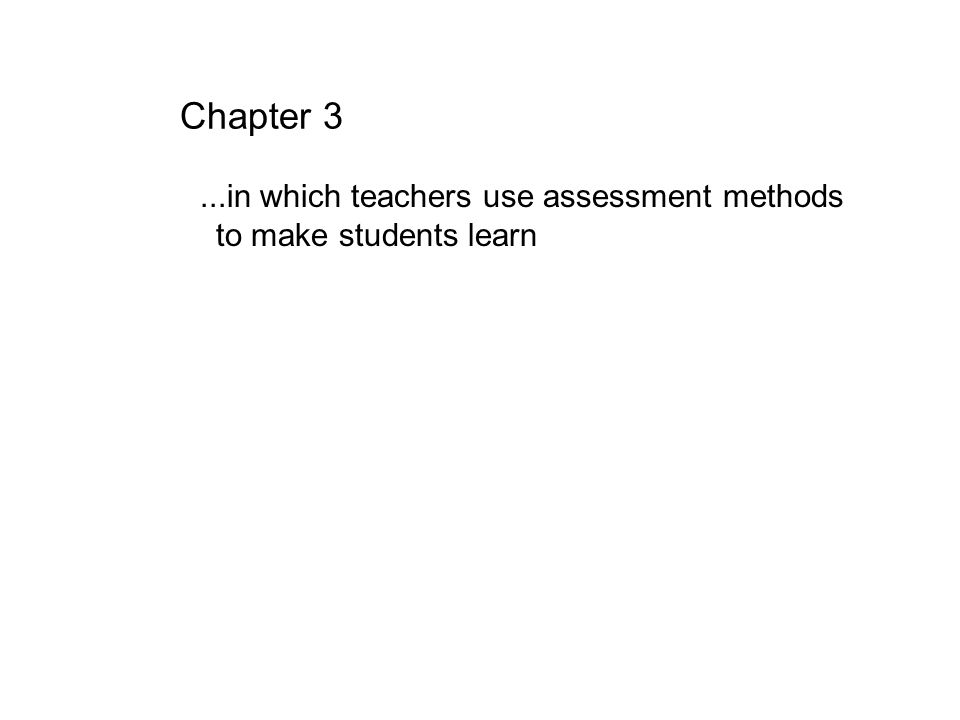 Chapter 3...in which teachers use assessment methods to make students learn