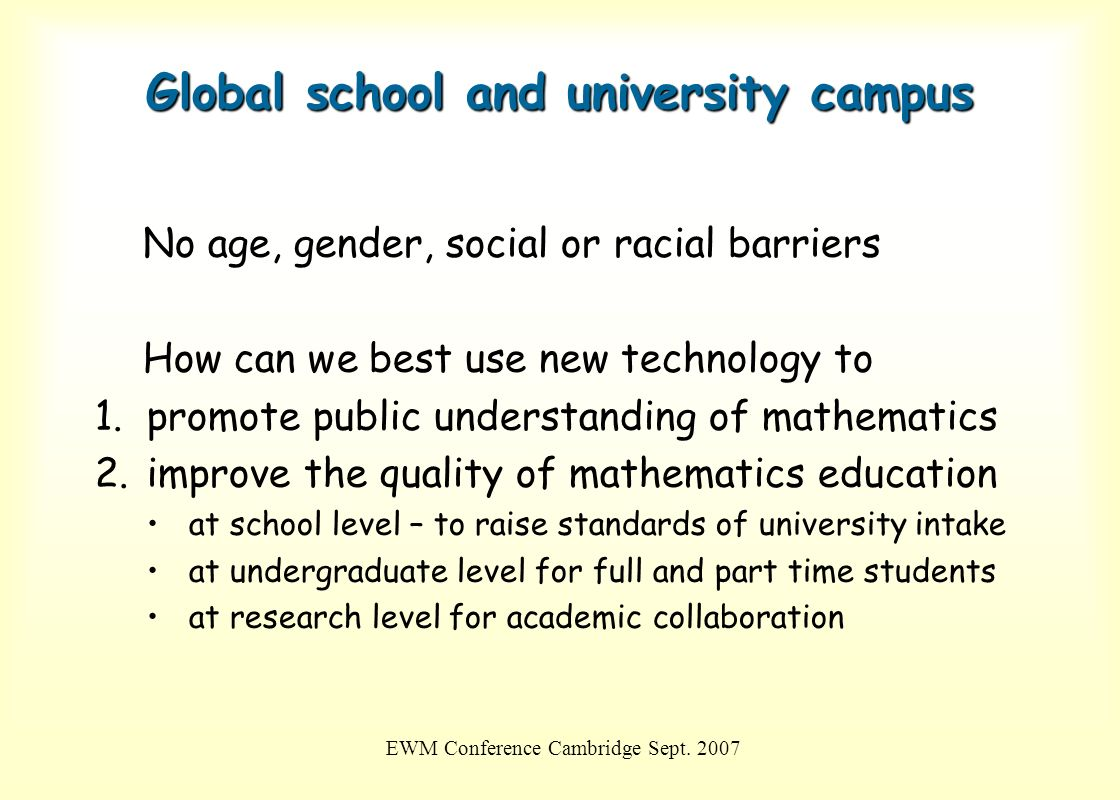 EWM Conference Cambridge Sept. 2007 Global school and university campus No age, gender, social or racial barriers How can we best use new technology t