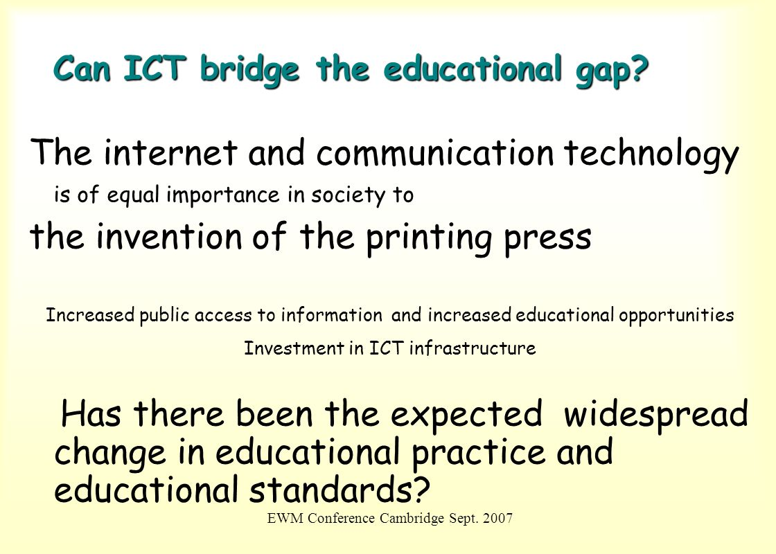 EWM Conference Cambridge Sept. 2007 Can ICT bridge the educational gap? The internet and communication technology is of equal importance in society to