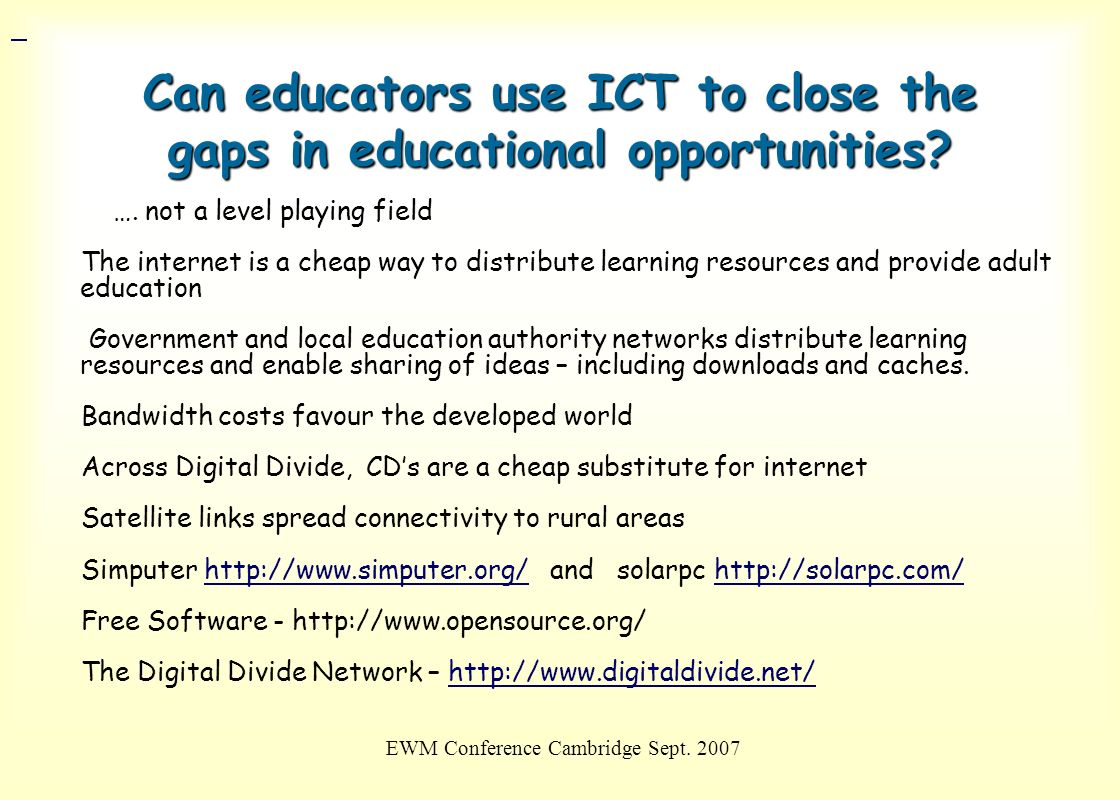 EWM Conference Cambridge Sept. 2007 Can educators use ICT to close the gaps in educational opportunities? …. not a level playing field The internet is