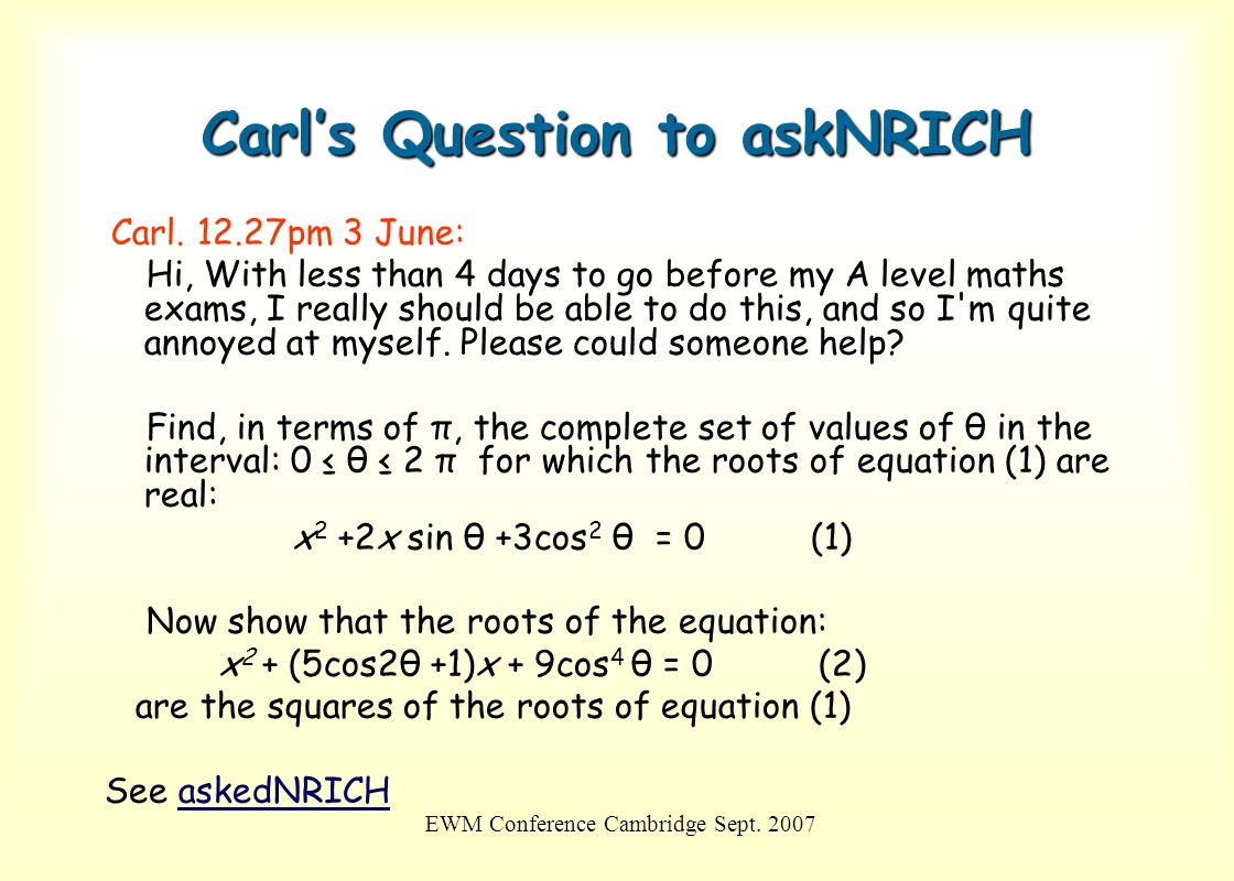 EWM Conference Cambridge Sept. 2007 Carls Question to askNRICH Carl. 12.27pm 3 June: Hi, With less than 4 days to go before my A level maths exams, I