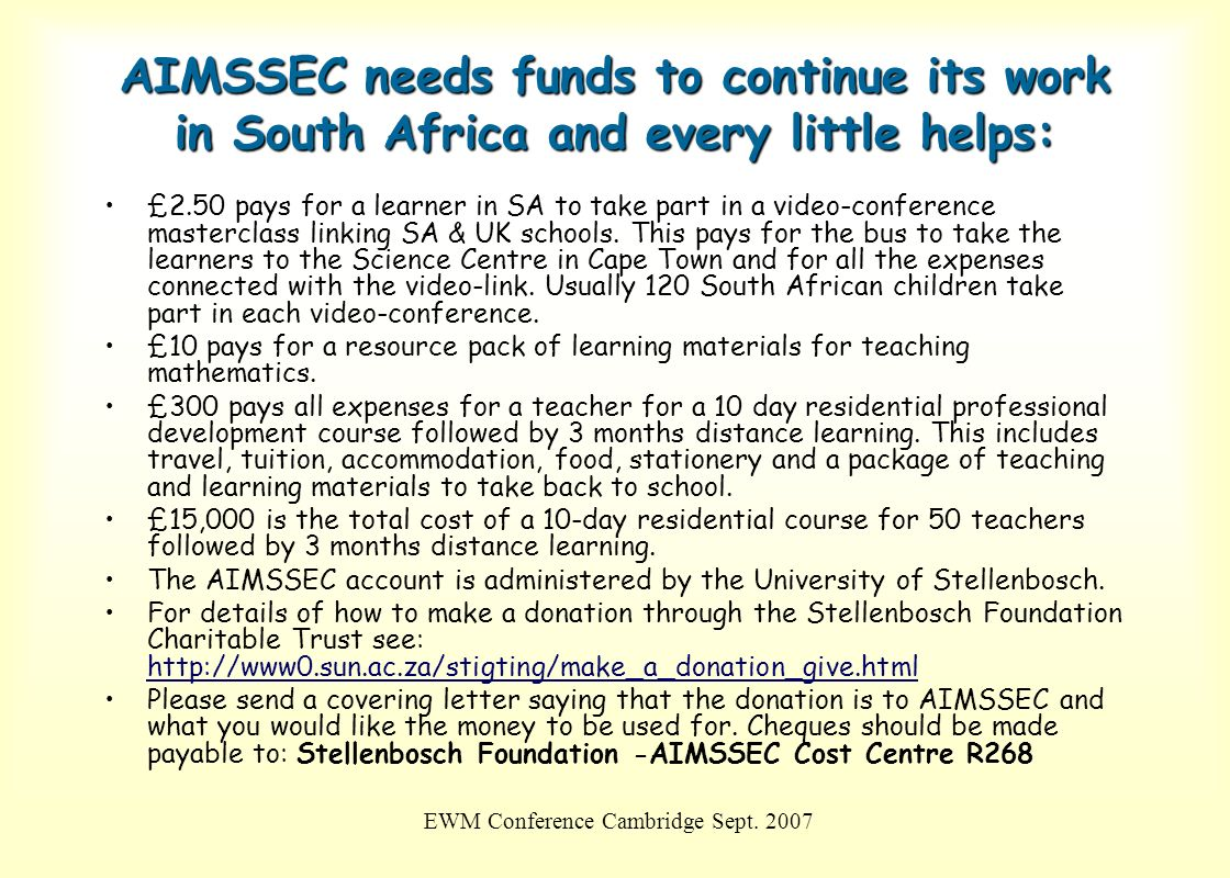EWM Conference Cambridge Sept. 2007 AIMSSEC needs funds to continue its work in South Africa and every little helps: £2.50 pays for a learner in SA to