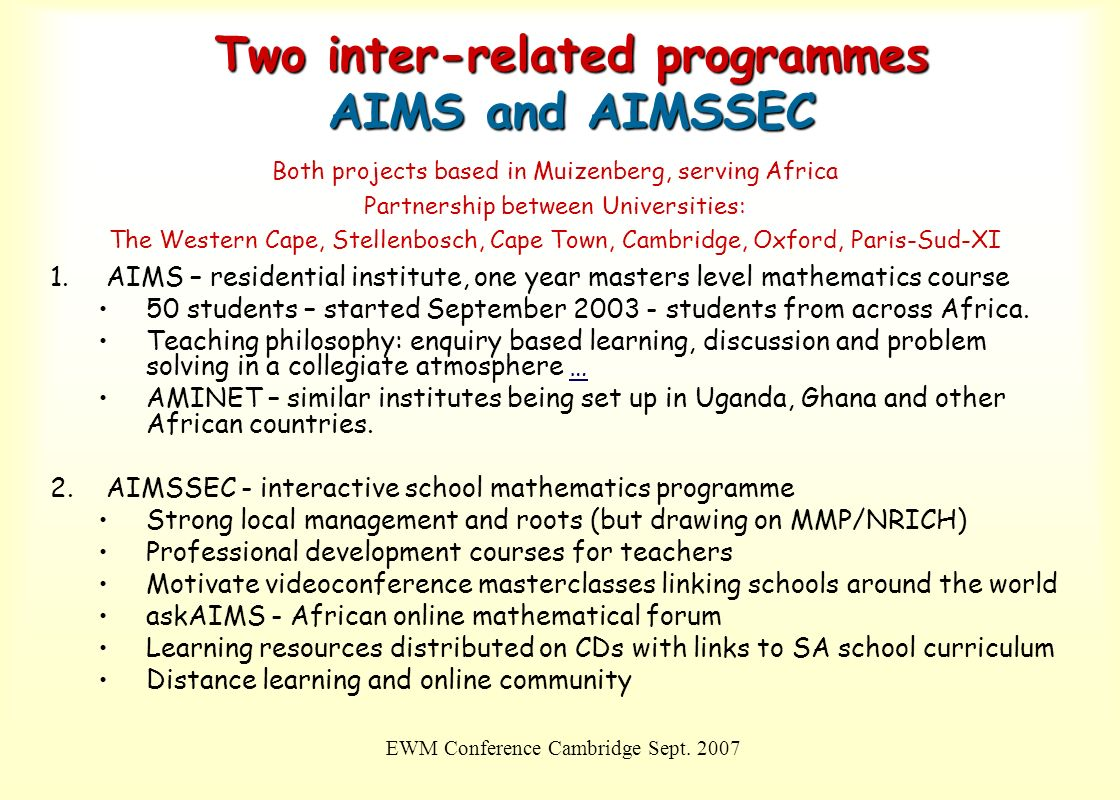EWM Conference Cambridge Sept. 2007 Two inter-related programmes AIMS and AIMSSEC Both projects based in Muizenberg, serving Africa Partnership betwee