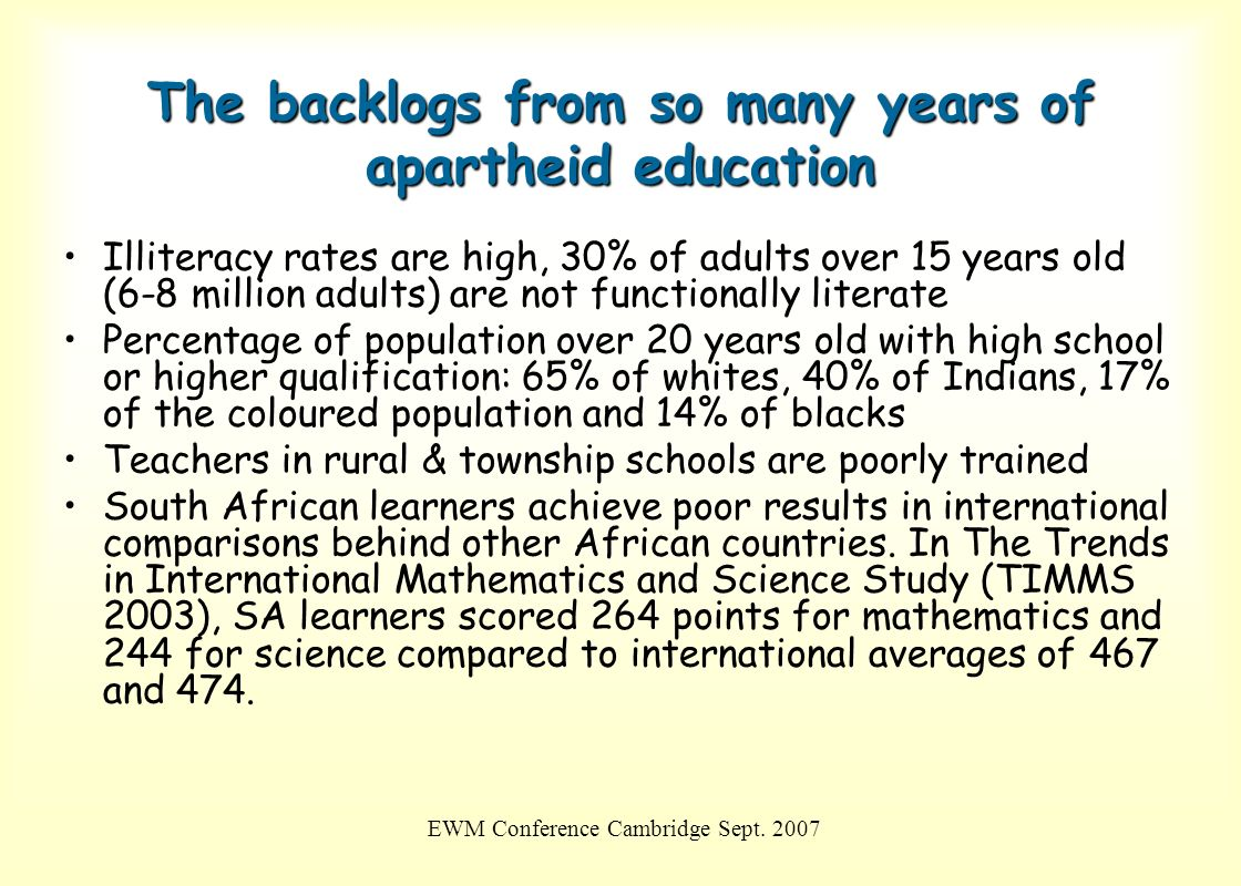 EWM Conference Cambridge Sept. 2007 The backlogs from so many years of apartheid education Illiteracy rates are high, 30% of adults over 15 years old