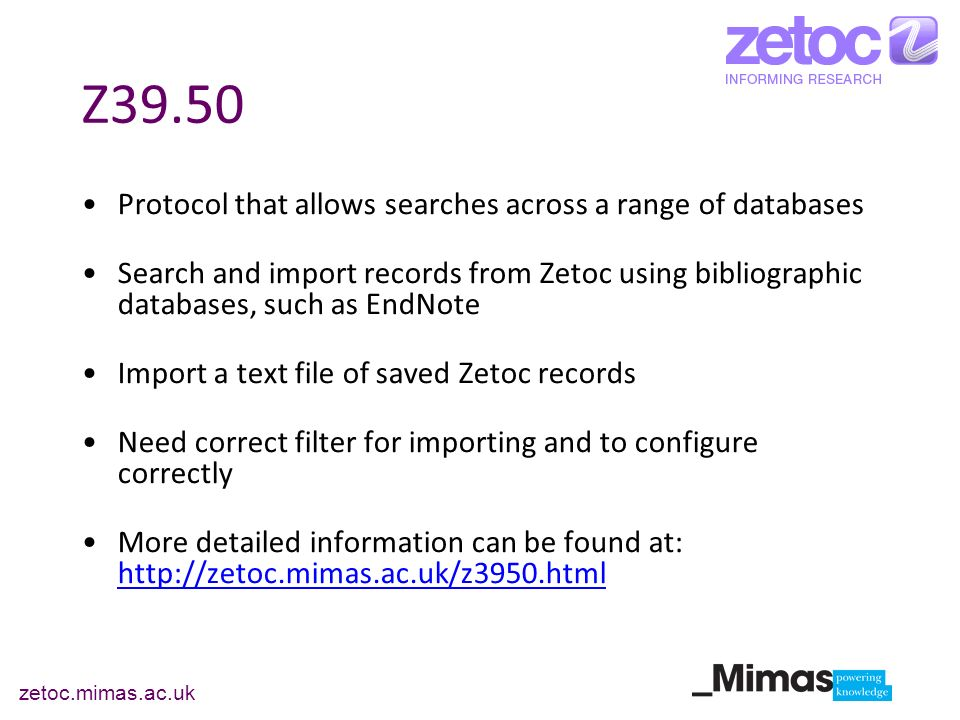 zetoc.mimas.ac.uk Z39.50 Protocol that allows searches across a range of databases Search and import records from Zetoc using bibliographic databases, such as EndNote Import a text file of saved Zetoc records Need correct filter for importing and to configure correctly More detailed information can be found at: