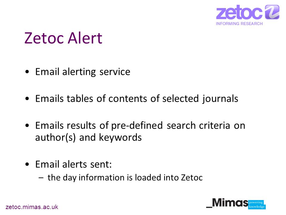 zetoc.mimas.ac.uk Zetoc Alert  alerting service  s tables of contents of selected journals  s results of pre-defined search criteria on author(s) and keywords  alerts sent: –the day information is loaded into Zetoc