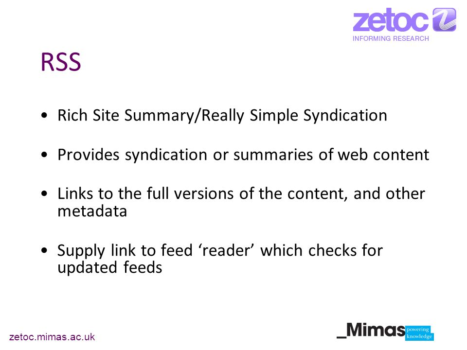 zetoc.mimas.ac.uk RSS Rich Site Summary/Really Simple Syndication Provides syndication or summaries of web content Links to the full versions of the c