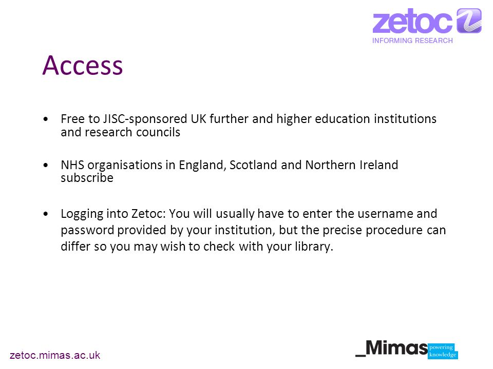 zetoc.mimas.ac.uk Access Free to JISC-sponsored UK further and higher education institutions and research councils NHS organisations in England, Scotland and Northern Ireland subscribe Logging into Zetoc: You will usually have to enter the username and password provided by your institution, but the precise procedure can differ so you may wish to check with your library.