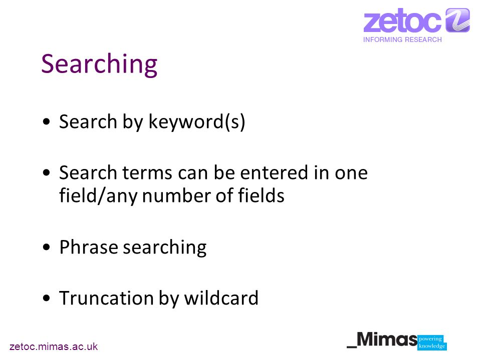 zetoc.mimas.ac.uk Searching Search by keyword(s) Search terms can be entered in one field/any number of fields Phrase searching Truncation by wildcard