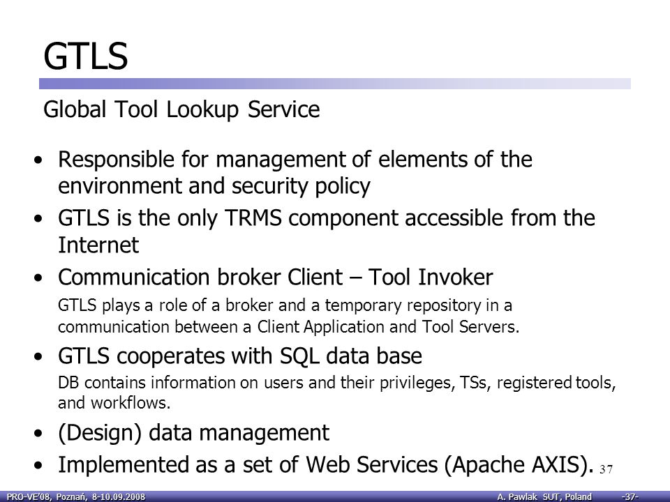 PRO-VE08, Poznań, 8-10.09.2008 A. Pawlak SUT, Poland -37- 37 GTLS Global Tool Lookup Service Responsible for management of elements of the environment