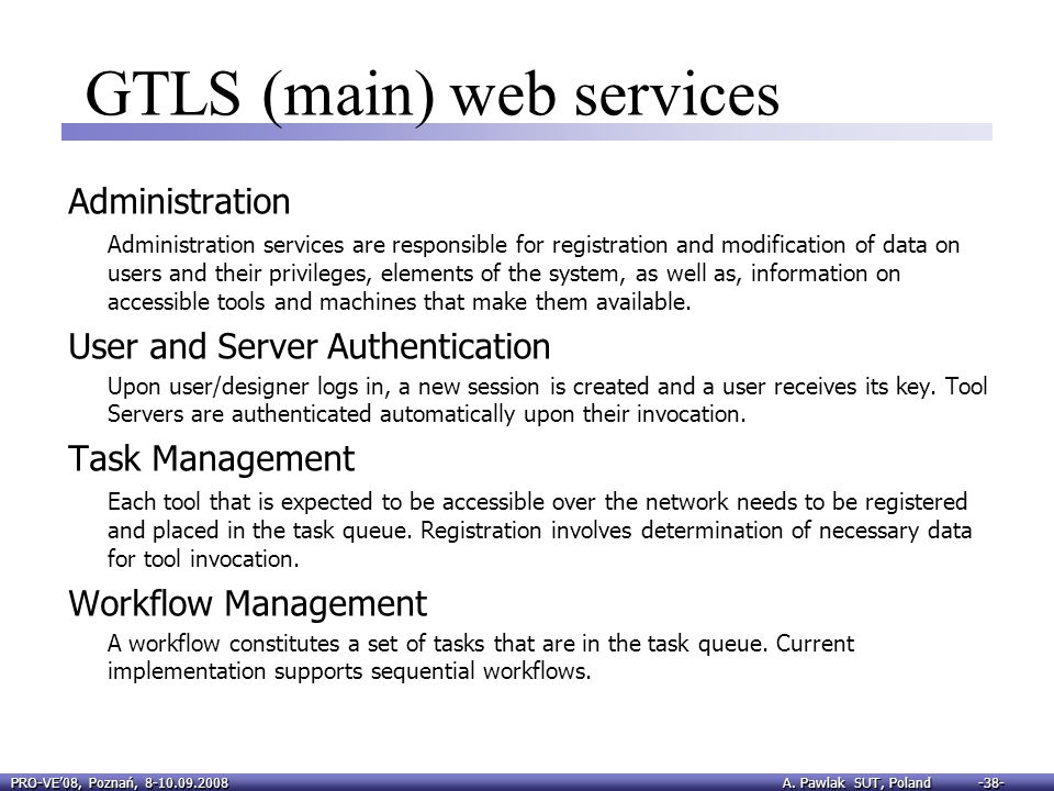 PRO-VE08, Poznań, 8-10.09.2008 A. Pawlak SUT, Poland -38- GTLS (main) web services Administration Administration services are responsible for registra