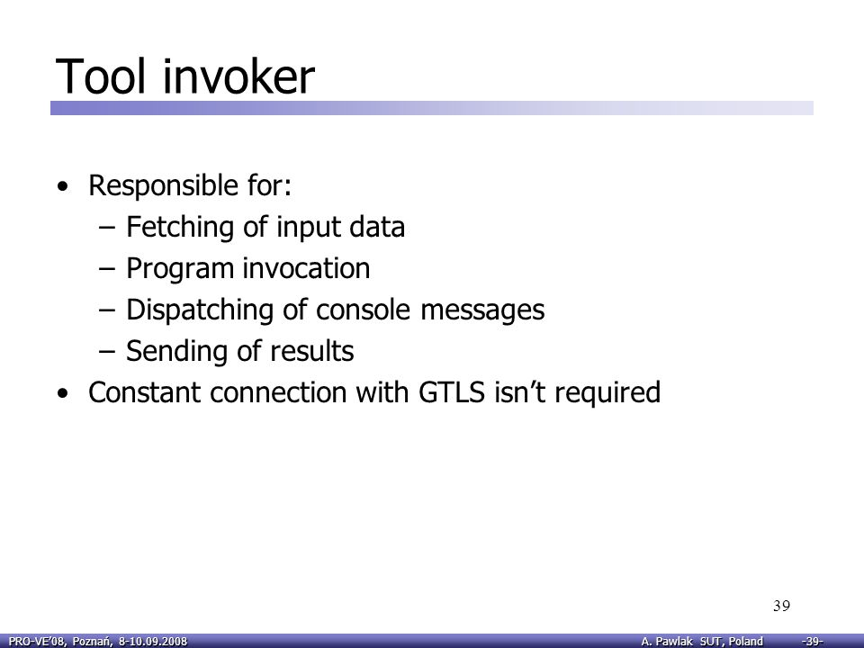 PRO-VE08, Poznań, 8-10.09.2008 A. Pawlak SUT, Poland -39- 39 Tool invoker Responsible for: –Fetching of input data –Program invocation –Dispatching of