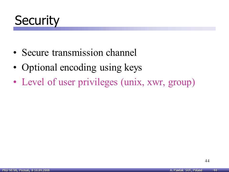 PRO-VE08, Poznań, 8-10.09.2008 A. Pawlak SUT, Poland -44- 44 Security Secure transmission channel Optional encoding using keys Level of user privilege