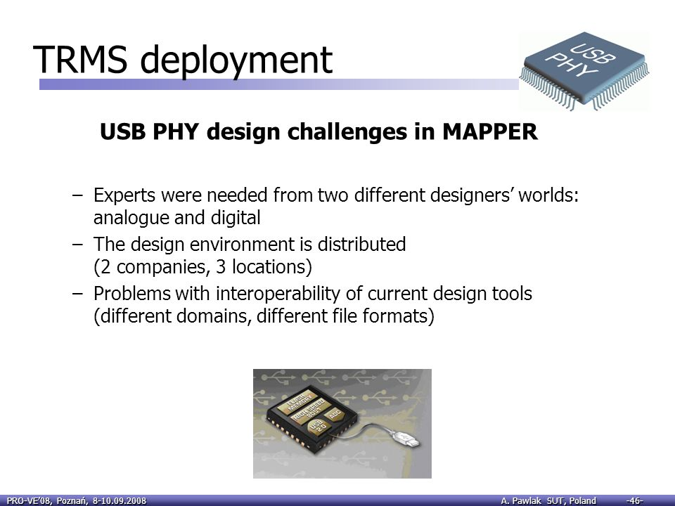 PRO-VE08, Poznań, 8-10.09.2008 A. Pawlak SUT, Poland -46- USB PHY design challenges in MAPPER –Experts were needed from two different designers worlds