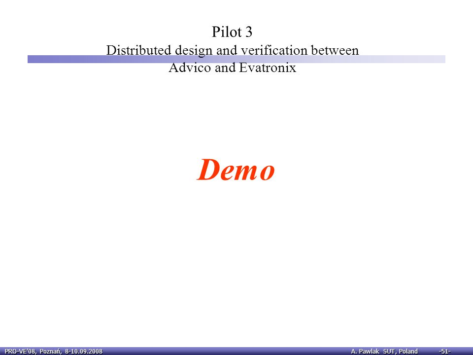 PRO-VE08, Poznań, 8-10.09.2008 A. Pawlak SUT, Poland -51- Pilot 3 Distributed design and verification between Advico and Evatronix Demo