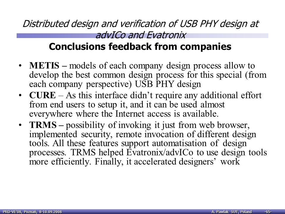 PRO-VE08, Poznań, 8-10.09.2008 A. Pawlak SUT, Poland -65- Distributed design and verification of USB PHY design at advICo and Evatronix Conclusions fe