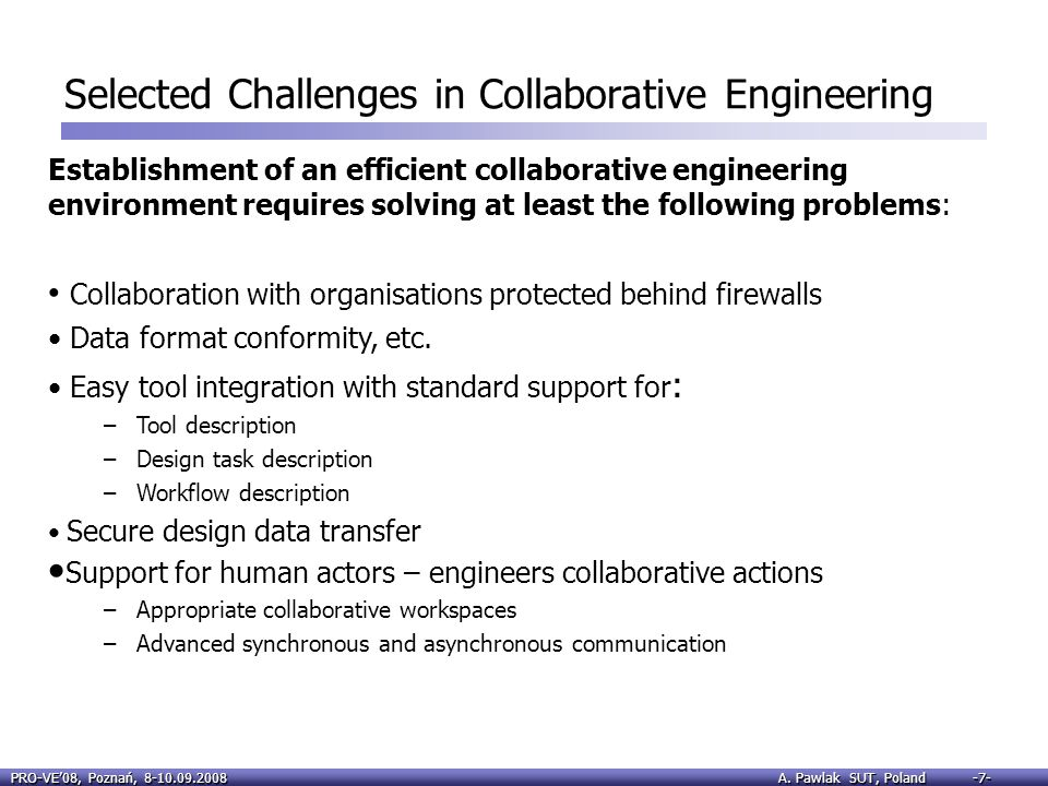 PRO-VE08, Poznań, 8-10.09.2008 A. Pawlak SUT, Poland -7- Selected Challenges in Collaborative Engineering Establishment of an efficient collaborative