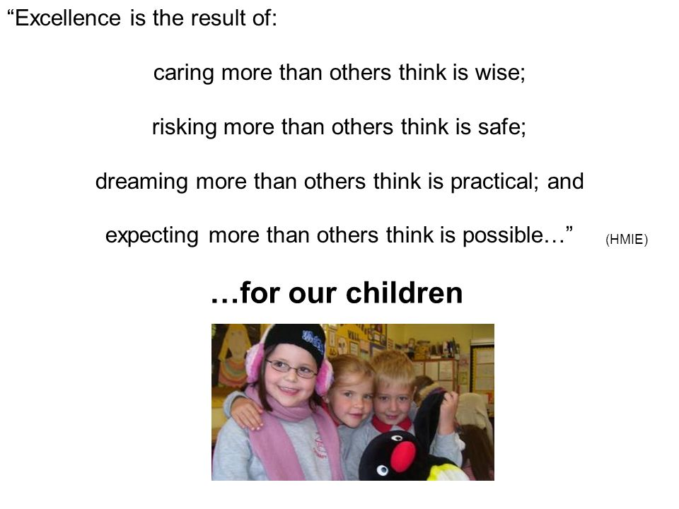 Excellence is the result of: caring more than others think is wise; risking more than others think is safe; dreaming more than others think is practical; and expecting more than others think is possible… …for our children (HMIE)