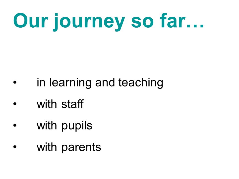 Our journey so far… in learning and teaching with staff with pupils with parents